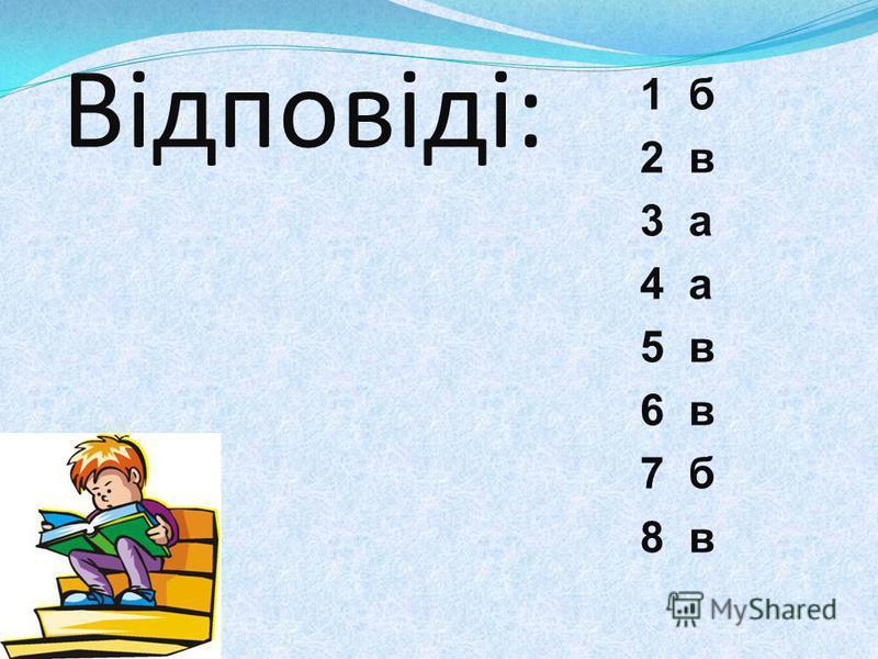 Відповіді: 1 б 2 в 3 а 4 а 5 в 6 в 7 б 8 в
