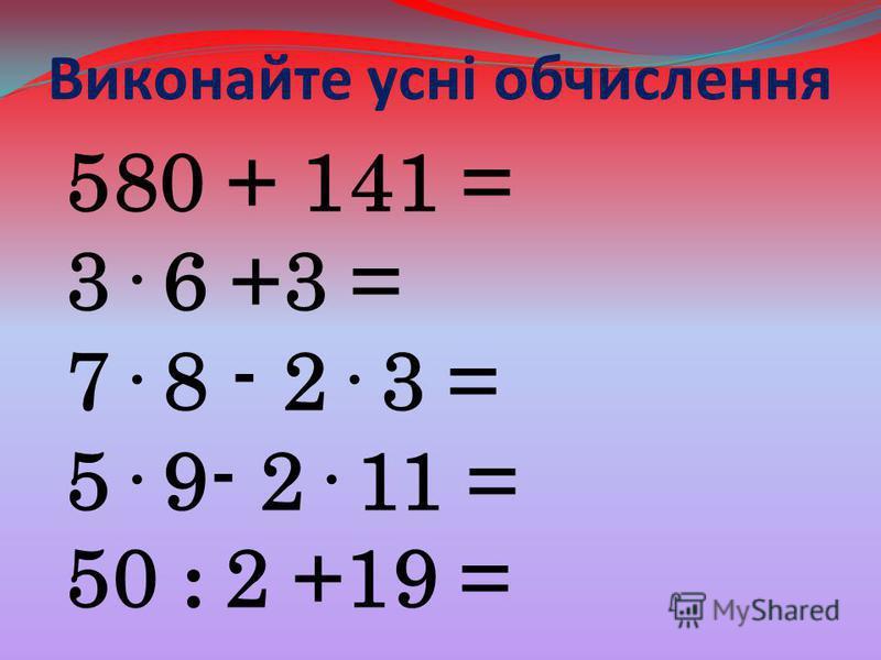 Виконайте усні обчислення 580 + 141 = 3· 6 +3 = 7· 8 - 2· 3 = 5· 9- 2· 11 = 50 : 2 +19 =