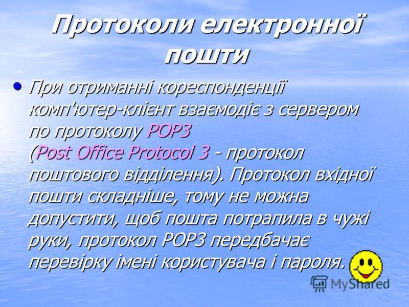 Протоколи електронної пошти Відправлення повідомлень клієнта проводиться по протоколу SMTP (Simple Mail Transfer Protocol - простий протокол передачі пошти) - це простий протокол, по якому повідомлення пересилається на поштовий сервер провайдера, яки