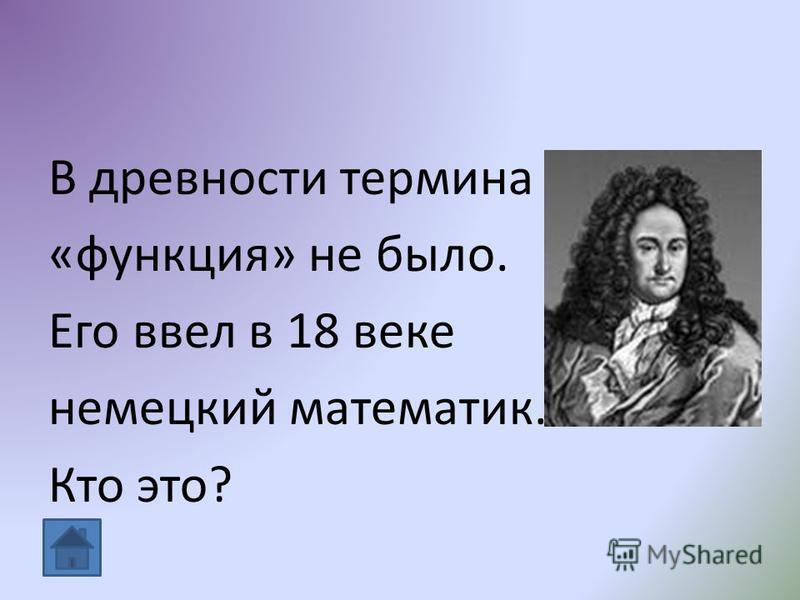 В древности термина «функция» не было. Его ввел в 18 веке немецкий математик. Кто это?