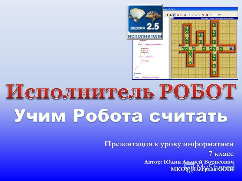 Презентация к уроку информатики 7 класс Автор: Юдин Андрей Борисович МКОУ Плесская СОШ