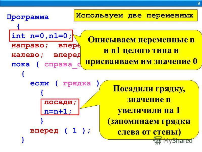 9 9 Программа { int n=0,n1=0; направо; вперед ( 2 ); налево; вперед ( 1 ); пока ( справа_стена ) { если ( грядка ) { посади; n=n+1; } вперед ( 1 ); } Используем две переменных Описываем переменные n и n1 целого типа и присваиваем им значение 0 Посади