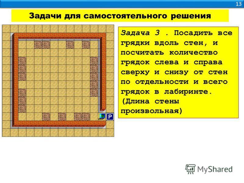 13 Задачи для самостоятельного решения Задача 3. Посадить все грядки вдоль стен, и посчитать количество грядок слева и справа сверху и снизу от стен по отдельности и всего грядок в лабиринте. (Длина стены произвольная)