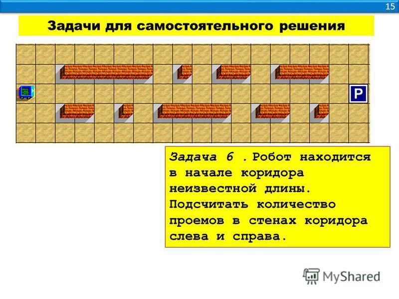 15 Задачи для самостоятельного решения Задача 6. Робот находится в начале коридора неизвестной длины. Подсчитать количество проемов в стенах коридора слева и справа.