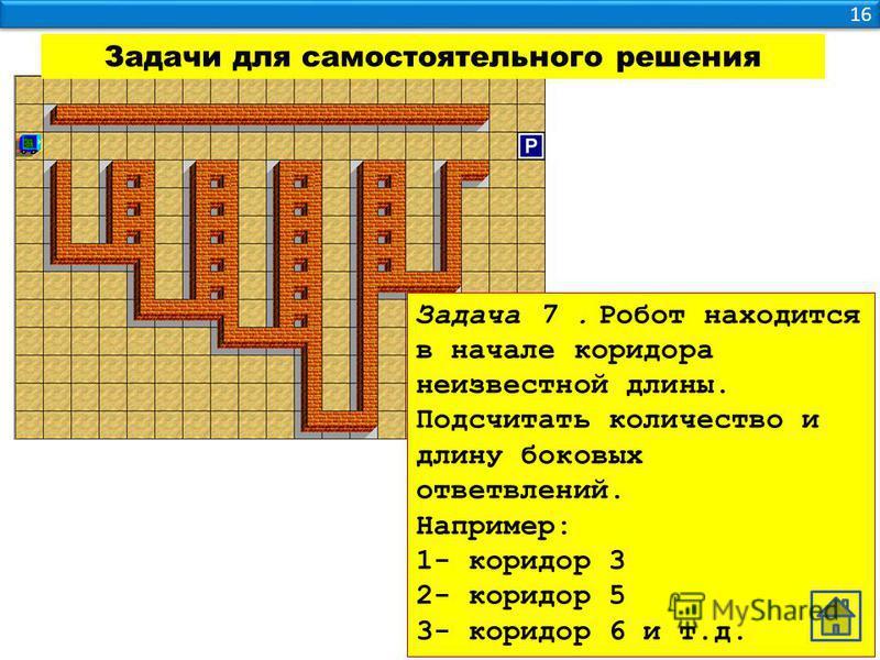 16 Задачи для самостоятельного решения Задача 7. Робот находится в начале коридора неизвестной длины. Подсчитать количество и длину боковых ответвлений. Например: 1- коридор 3 2- коридор 5 3- коридор 6 и т.д.