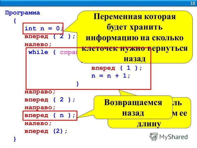 18 Программа { int n = 0; вперед ( 2 ); налево; while ( справа_стена ) { вперед ( 1 ); n = n + 1; } направо; вперед ( 2 ); направо; вперед ( n ); налево; вперед (2); } Переменная которая будет хранить информацию на сколько клеточек нужно вернуться на