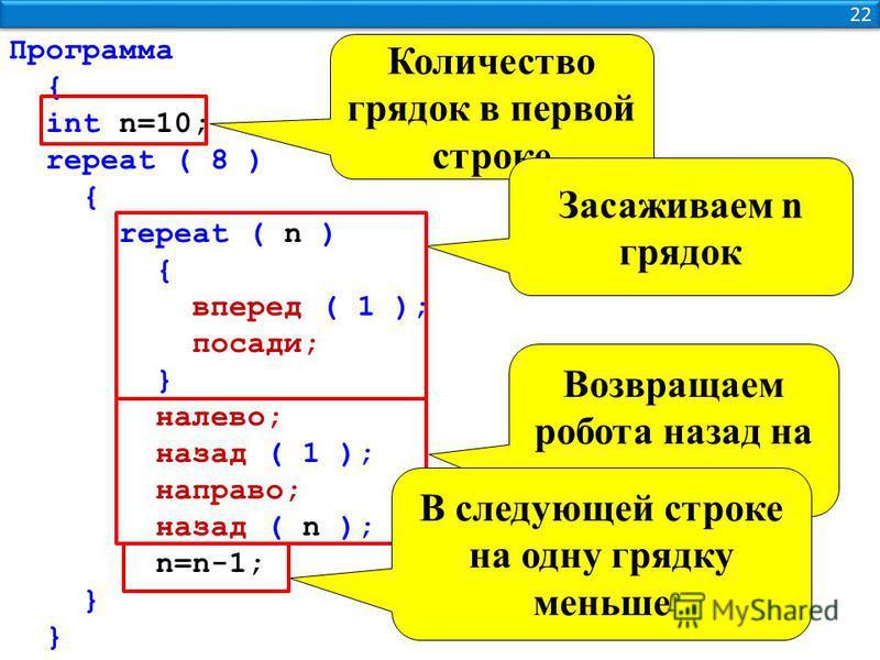 22 Программа { int n=10; repeat ( 8 ) { repeat ( n ) { вперед ( 1 ); посади; } налево; назад ( 1 ); направо; назад ( n ); n=n-1; } Количество грядок в первой строке Засаживаем n грядок Возвращаем робота назад на n клеток В следующей строке на одну гр