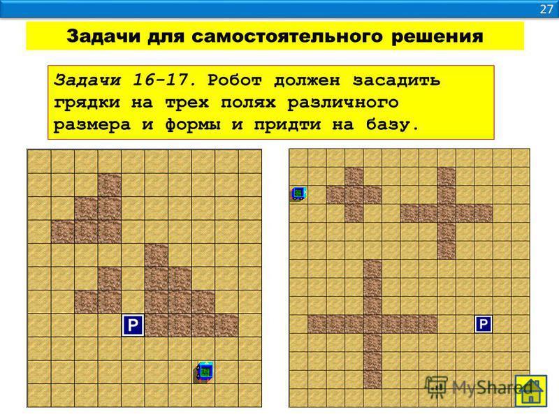 27 Задачи для самостоятельного решения Задачи 16-17. Робот должен засадить грядки на трех полях различного размера и формы и придти на базу.