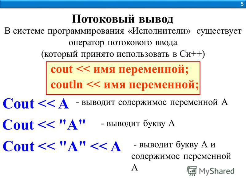 5 5 В системе программирования «Исполнители» существует оператор потокового ввода (который принято использовать в Си++) Потоковый вывод cout << имя переменной; coutln << имя переменной; Cout << A - выводит содержимое переменной А Cout <<