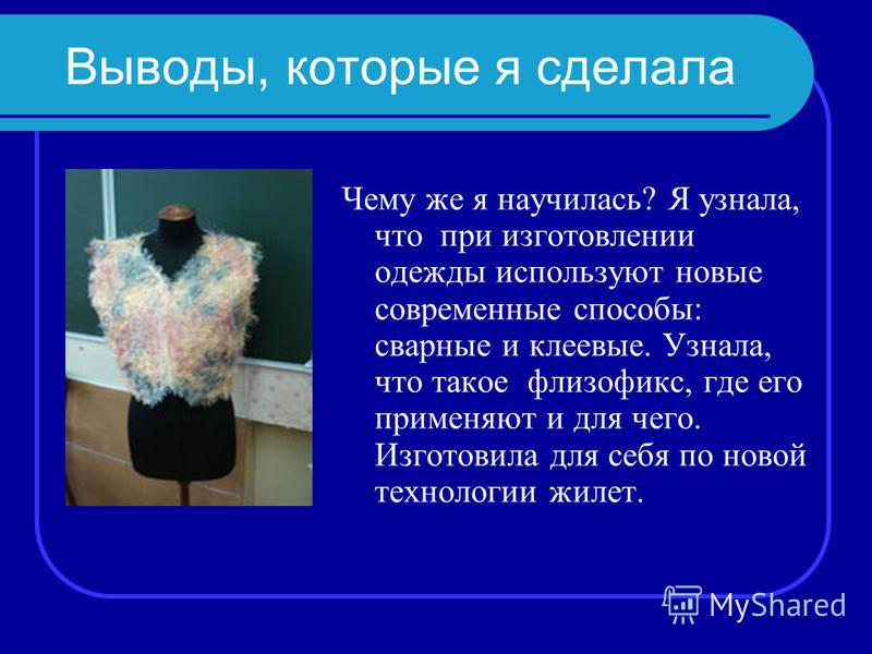 Выводы, которые я сделала Чему же я научилась? Я узнала, что при изготовлении одежды используют новые современные способы: сварные и клеевые. Узнала, что такое флизофикс, где его применяют и для чего. Изготовила для себя по новой технологии жилет.