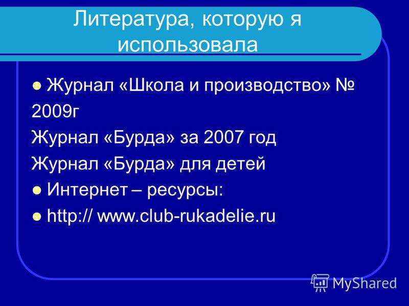 Литература, которую я использовала Журнал «Школа и производство» 2009 г Журнал «Бурда» за 2007 год Журнал «Бурда» для детей Интернет – ресурсы: http:// www.club-rukadelie.ru