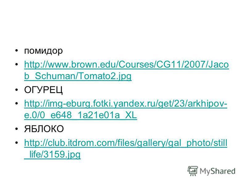 помидор http://www.brown.edu/Courses/CG11/2007/Jaco b_Schuman/Tomato2.jpghttp://www.brown.edu/Courses/CG11/2007/Jaco b_Schuman/Tomato2. jpg ОГУРЕЦ http://img-eburg.fotki.yandex.ru/get/23/arkhipov- e.0/0_e648_1a21e01a_XLhttp://img-eburg.fotki.yandex.r