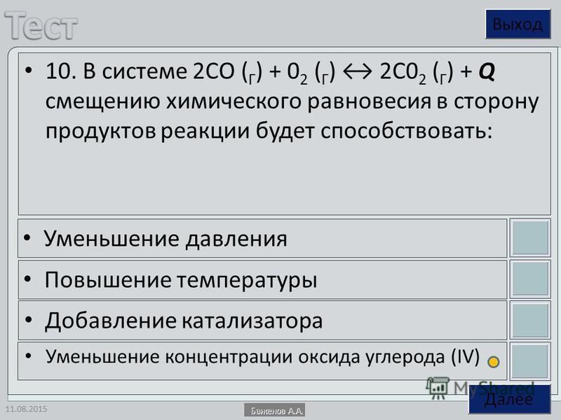 11.08.2015 10. В системе 2СО ( Г ) + 0 2 ( Г ) 2С0 2 ( Г ) + Q смещению химического равновесия в сторону продуктов реакции будет способствовать: Уменьшение давления Повышение температуры Добавление катализатора Уменьшение концентрации оксида углеро