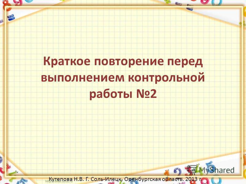 Краткое повторение перед выполнением контрольной работы 2 Кутепова Н.В. Г. Соль-Илецк, Оренбургская область. 2013 г.