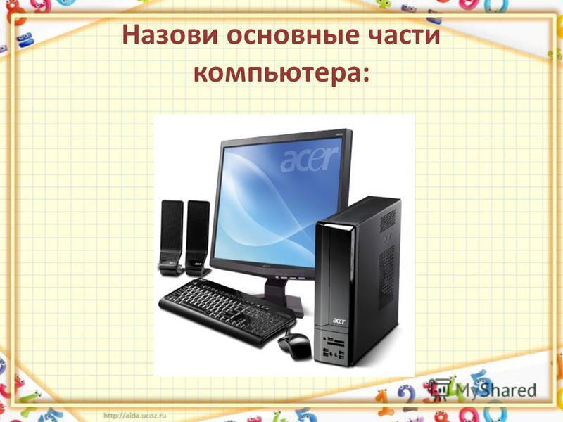 Назови основные части компьютера: