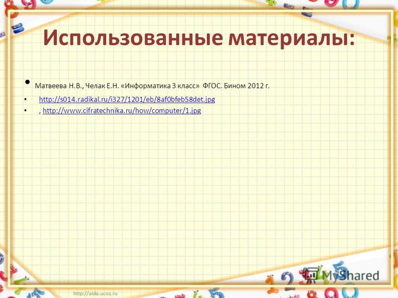 Использованные материалы: Матвеева Н.В., Челак Е.Н. «Информатика 3 класс» ФГОС. Бином 2012 г. http://s014.radikal.ru/i327/1201/eb/8af0bfeb58det.jpg, http://www.cifratechnika.ru/how/computer/1.jpghttp://www.cifratechnika.ru/how/computer/1.jpg