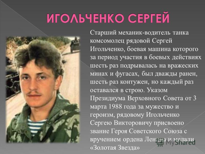 Старший механик-водитель танка комсомолец рядовой Сергей Игольченко, боевая машина которого за период участия в боевых действиях шесть раз подрывалась на вражеских минах и фугасах, был дважды ранен, шесть раз контужен, но каждый раз оставался в строю