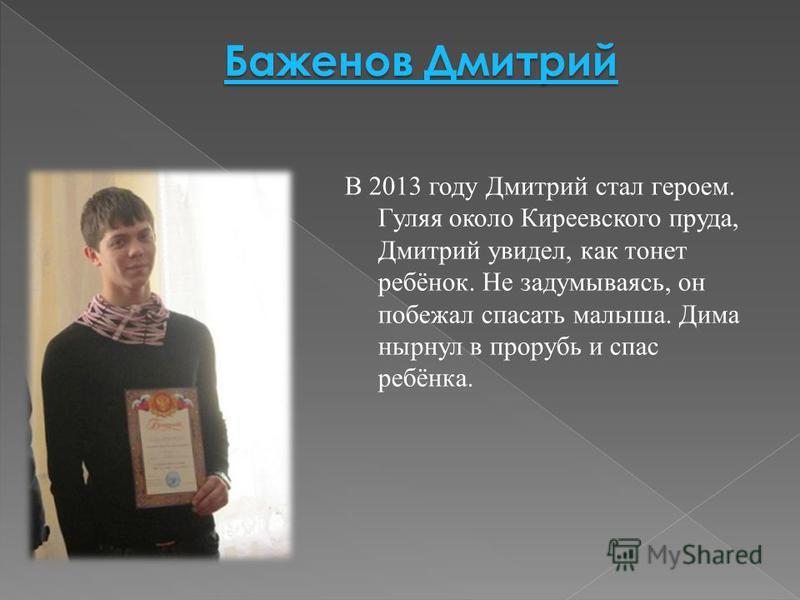 В 2013 году Дмитрий стал героем. Гуляя около Киреевского пруда, Дмитрий увидел, как тонет ребёнок. Не задумываясь, он побежал спасать малыша. Дима нырнул в прорубь и спас ребёнка.