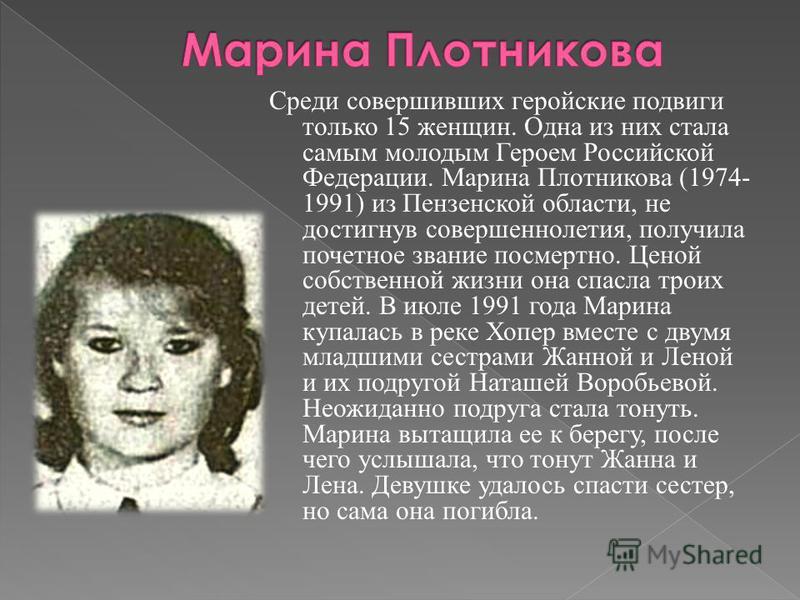 Среди совершивших геройские подвиги только 15 женщин. Одна из них стала самым молодым Героем Российской Федерации. Марина Плотникова (1974- 1991) из Пензенской области, не достигнув совершеннолетия, получила почетное звание посмертно. Ценой собственн