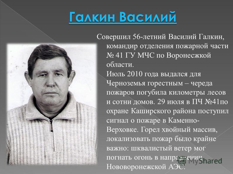 Совершил 56-летний Василий Галкин, командир отделения пожарной части 41 ГУ МЧС по Воронесжкой области. Июль 2010 года выдался для Черноземья горестным – череда пожаров погубила километры лесов и сотни домов. 29 июля в ПЧ 41 по охране Каширского район
