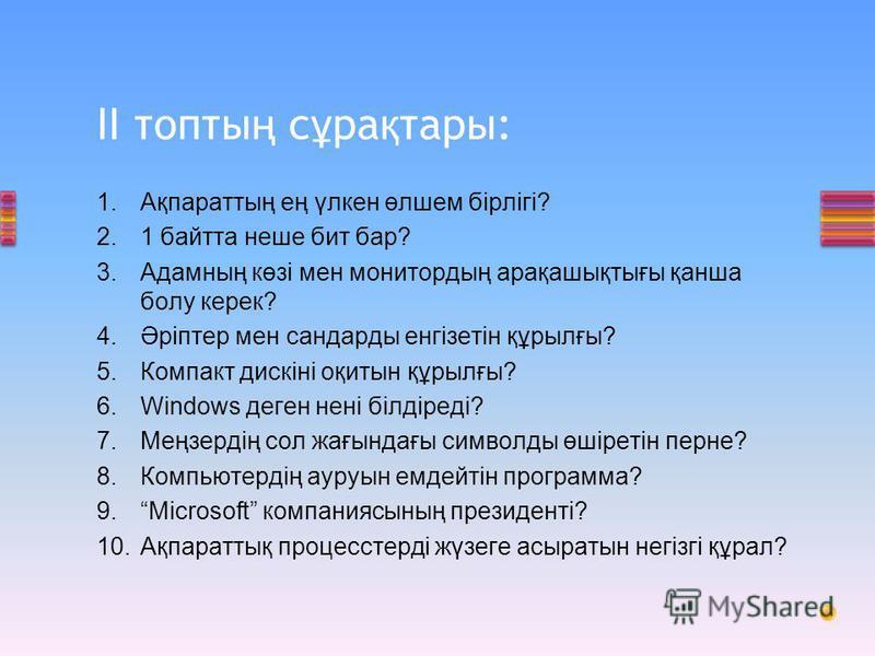 1.Ақпараттың ең үлкен өлшем бірлігі? 2.1 байтта неше бит бар? 3.Адамның көзі мен монитордың арақашықтығы қанша болу керек? 4.Әріптер мен сандарды енгізетін құрылғы? 5.Компакт дискіні оқитын құрылғы? 6.Windows деген нені білдіреді? 7.Меңзердің сол жағ