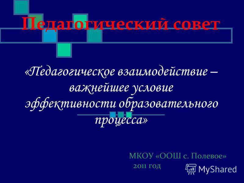 МКОУ «ООШ с. Полевое» 2011 год Педагогический совет «Педагогическое взаимодействие – важнейшее условие эффективности образовательного процесса»