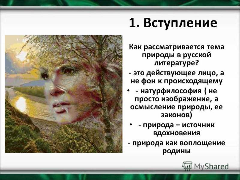 1. Вступление Как рассматривается тема природы в русской литературе? - это действующее лицо, а не фон к происходящему - натурфилософия ( не просто изображение, а осмысление природы, ее законов) - природа – источник вдохновения - природа как воплощени