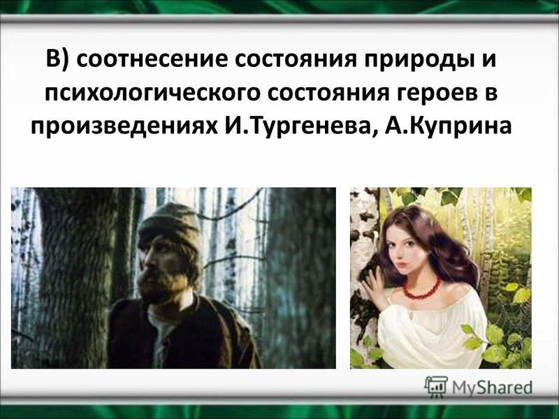 В) соотнесение состояния природы и психологического состояния героев в произведениях И.Тургенева, А.Куприна