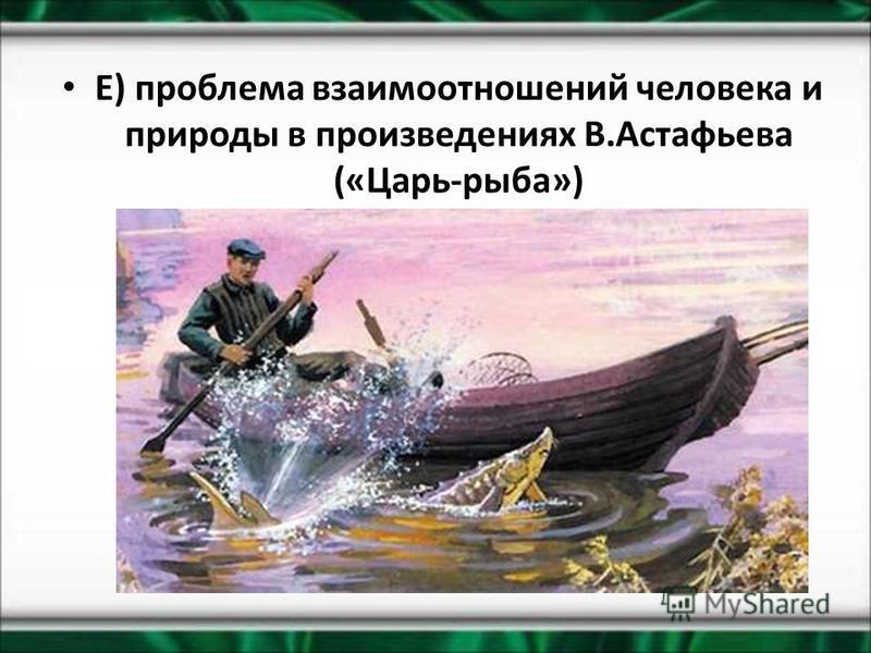 Е) проблема взаимоотношений человека и природы в произведениях В.Астафьева («Царь-рыба»)