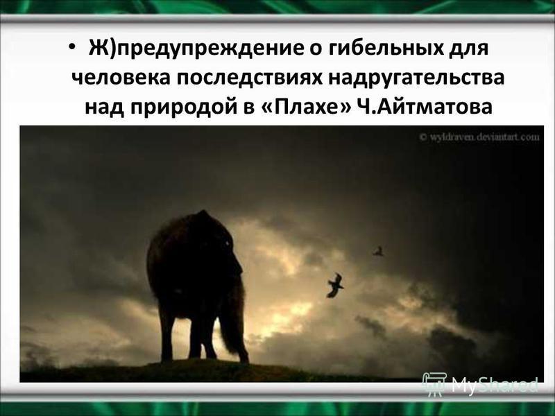 Ж)предупреждение о гибельных для человека последствиях надругательства над природой в «Плахе» Ч.Айтматова