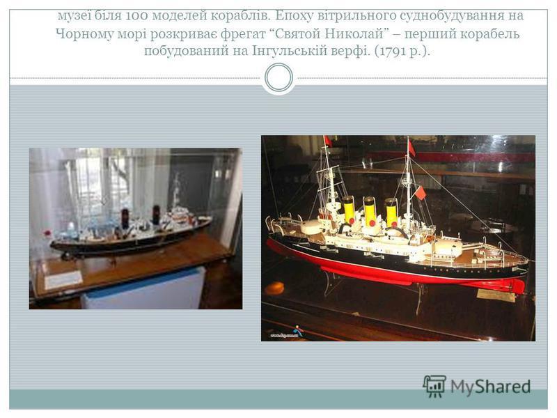 музеї біля 100 моделей кораблів. Епоху вітрильного суднобудування на Чорному морі розкриває фрегат Святой Николай – перший корабель побудований на Інгульській верфі. (1791 р.).