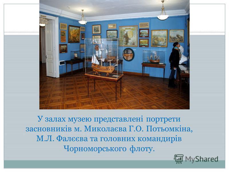 У залах музею представлені портрети засновників м. Миколаєва Г.О. Потьомкіна, М.Л. Фалєєва та головних командирів Чорноморського флоту.