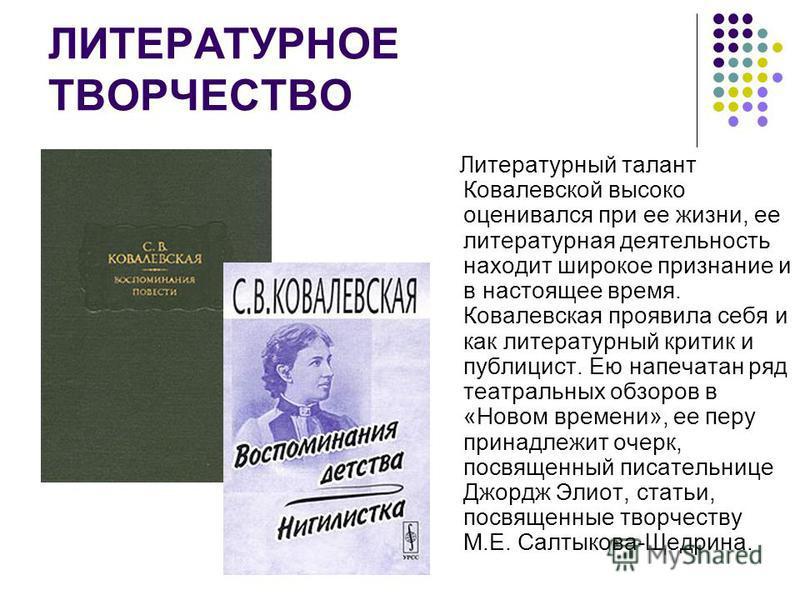 ЛИТЕРАТУРНОЕ ТВОРЧЕСТВО Литературный талант Ковалевской высоко оценивался при ее жизни, ее литературная деятельность находит широкое признание и в настоящее время. Ковалевская проявила себя и как литературный критик и публицист. Ею напечатан ряд теат