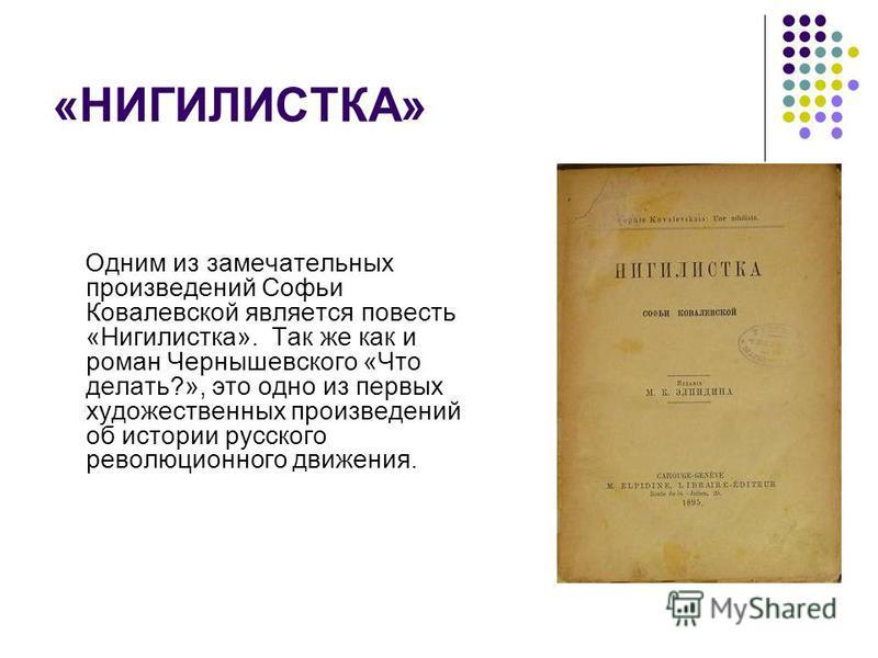 «НИГИЛИСТКА» Одним из замечательных произведений Софьи Ковалевской является повесть «Нигилистка». Так же как и роман Чернышевского «Что делать?», это одно из первых художественных произведений об истории русского революционного движения.
