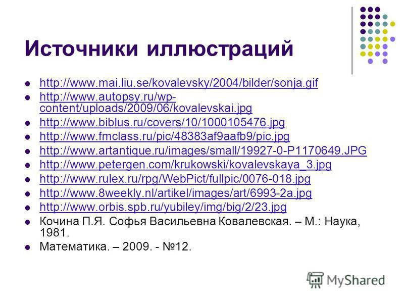 Источники иллюстраций http://www.mai.liu.se/kovalevsky/2004/bilder/sonja.gif http://www.autopsy.ru/wp- content/uploads/2009/06/kovalevskai.jpg http://www.autopsy.ru/wp- content/uploads/2009/06/kovalevskai.jpg http://www.biblus.ru/covers/10/1000105476