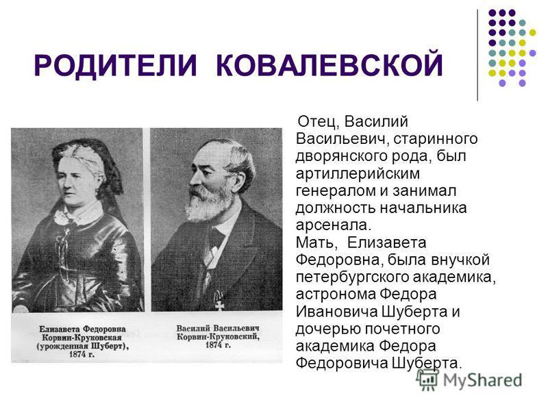 РОДИТЕЛИ КОВАЛЕВСКОЙ Отец, Василий Васильевич, старинного дворянского рода, был артиллерийским генералом и занимал должность начальника арсенала. Мать, Елизавета Федоровна, была внучкой петербургского академика, астронома Федора Ивановича Шуберта и д