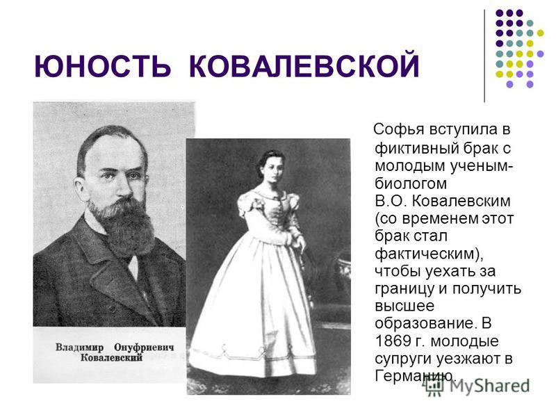 ЮНОСТЬ КОВАЛЕВСКОЙ Софья вступила в фиктивный брак с молодым ученым- биологом В.О. Ковалевским (со временем этот брак стал фактическим), чтобы уехать за границу и получить высшее образование. В 1869 г. молодые супруги уезжают в Германию.