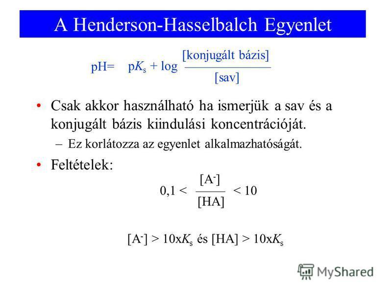 A Henderson-Hasselbalch Egyenlet Csak akkor használható ha ismerjük a sav és a konjugált bázis kiindulási koncentrációját. –Ez korlátozza az egyenlet alkalmazhatóságát. Feltételek: 0,1 < [HA] < 10 [A - ] [A - ] > 10xK s és [HA] > 10xK s pK s + log [s