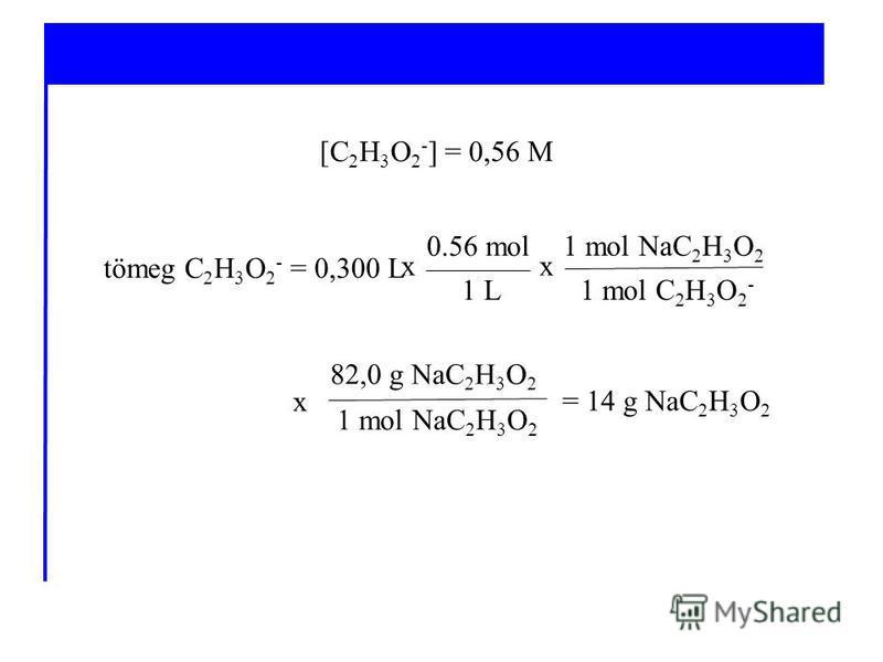 1 mol NaC 2 H 3 O 2 82,0 g NaC 2 H 3 O 2 tömeg C 2 H 3 O 2 - = 0,300 L [C 2 H 3 O 2 - ] = 0,56 M 1 L 0.56 mol 1 mol C 2 H 3 O 2 - 1 mol NaC 2 H 3 O 2 xx x = 14 g NaC 2 H 3 O 2