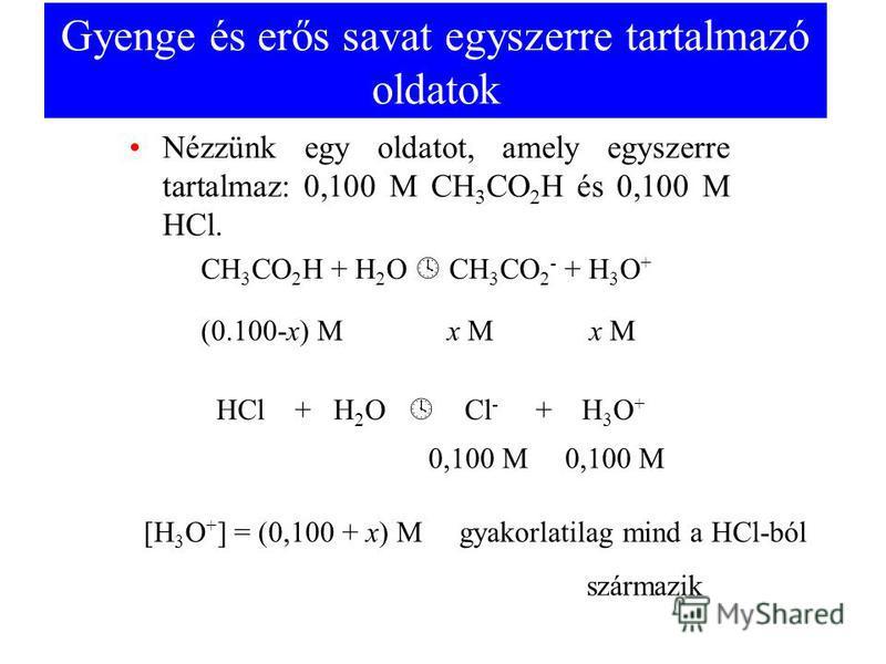 Gyenge és erős savat egyszerre tartalmazó oldatok Nézzünk egy oldatot, amely egyszerre tartalmaz: 0,100 M CH 3 CO 2 H és 0,100 M HCl. CH 3 CO 2 H + H 2 O CH 3 CO 2 - + H 3 O + HCl + H 2 O Cl - + H 3 O + (0.100-x) M x M x M 0,100 M [H 3 O + ] = (0,100
