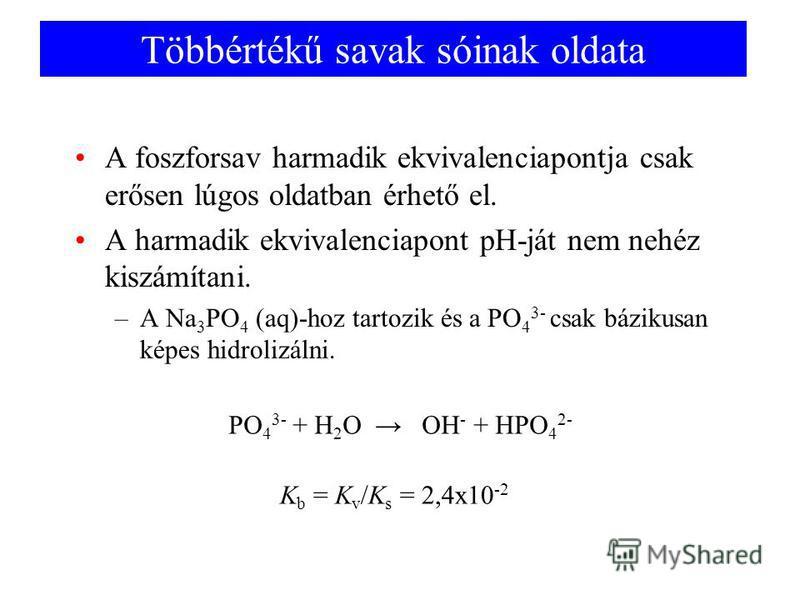 Többértékű savak sóinak oldata A foszforsav harmadik ekvivalenciapontja csak erősen lúgos oldatban érhető el. A harmadik ekvivalenciapont pH-ját nem nehéz kiszámítani. –A Na 3 PO 4 (aq)-hoz tartozik és a PO 4 3- csak bázikusan képes hidrolizálni. PO