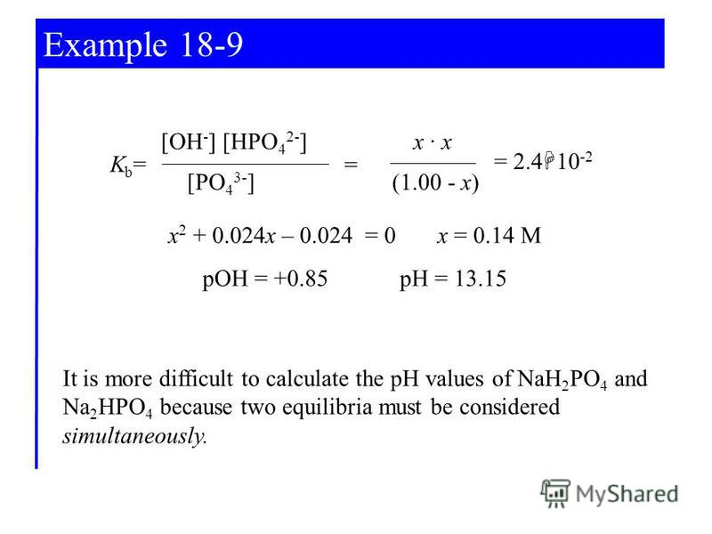 Example 18-9 x 2 + 0.024x – 0.024 = 0 x = 0.14 M pOH = +0.85 pH = 13.15 [OH - ] [HPO 4 2- ] [PO 4 3- ] Kb=Kb= x · x (1.00 - x) = = 2.4 10 -2 It is more difficult to calculate the pH values of NaH 2 PO 4 and Na 2 HPO 4 because two equilibria must be c
