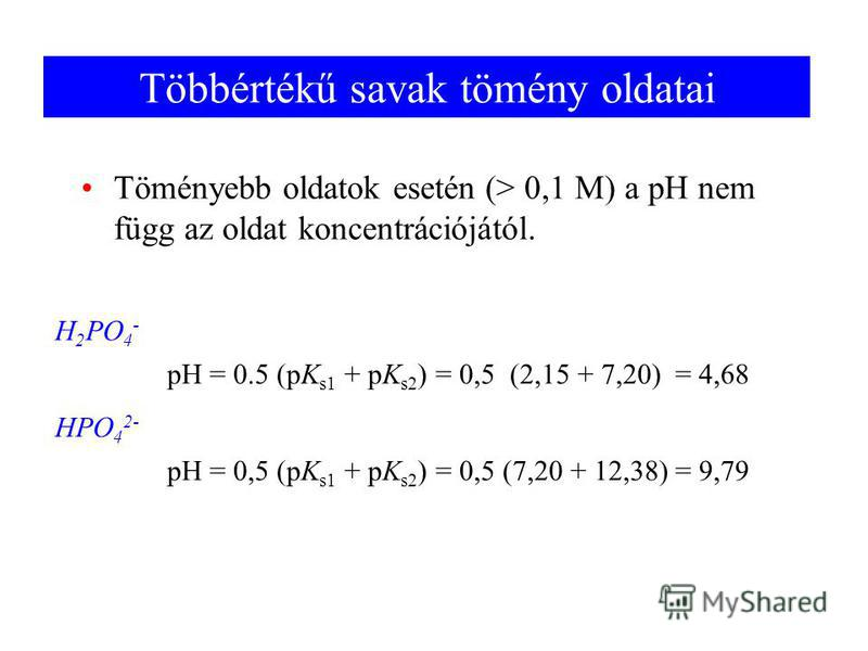 Többértékű savak tömény oldatai Töményebb oldatok esetén (> 0,1 M) a pH nem függ az oldat koncentrációjától. H 2 PO 4 - HPO 4 2- pH = 0.5 (pK s1 + pK s2 ) = 0,5 (2,15 + 7,20) = 4,68 pH = 0,5 (pK s1 + pK s2 ) = 0,5 (7,20 + 12,38) = 9,79