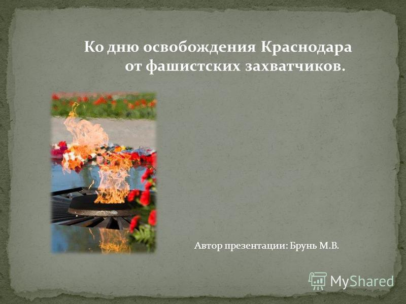 Ко дню освобождения Краснодара от фашистских захватчиков. Автор презентации: Брунь М.В.