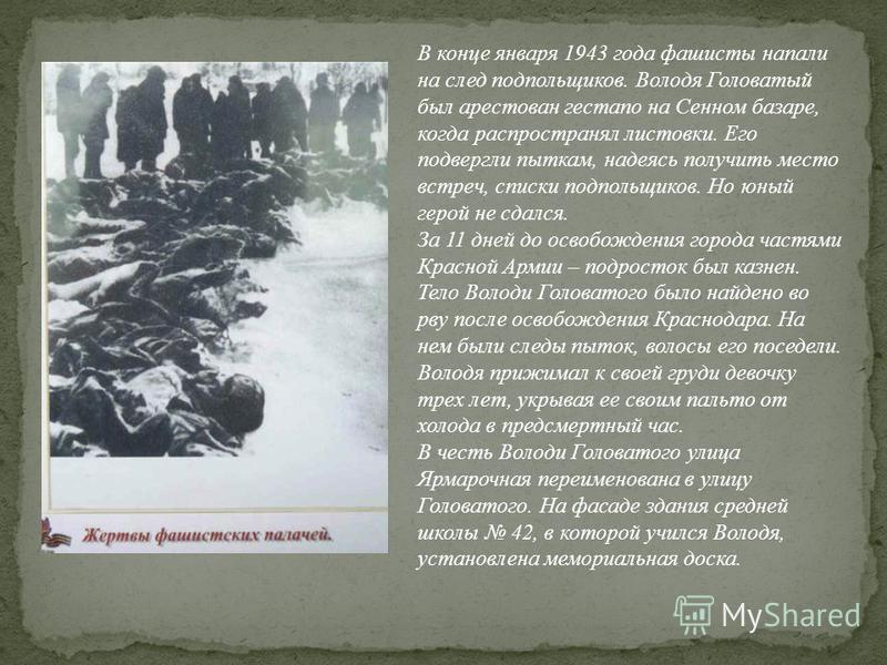 В конце января 1943 года фашисты напали на след подпольщиков. Володя Головатый был арестован гестапо на Сенном базаре, когда распространял листовки. Его подвергли пыткам, надеясь получить место встреч, списки подпольщиков. Но юный герой не сдался. За