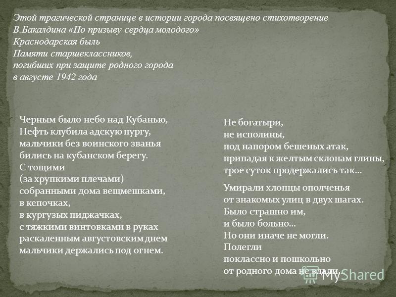 Этой трагической странице в истории города посвящено стихотворение В.Бакалдина «По призыву сердца молодого» Краснодарская быль Памяти старшеклассников, погибших при защите родного города в августе 1942 года Черным было небо над Кубанью, Нефть клубила