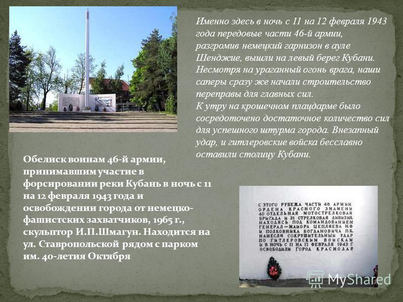 Обелиск воинам 46-й армии, принимавшим участие в форсировании реки Кубань в ночь с 11 на 12 февраля 1943 года и освобождении города от немецко- фашистских захватчиков, 1965 г., скульптор И.П.Шмагун. Находится на ул. Ставропольской рядом с парком им.
