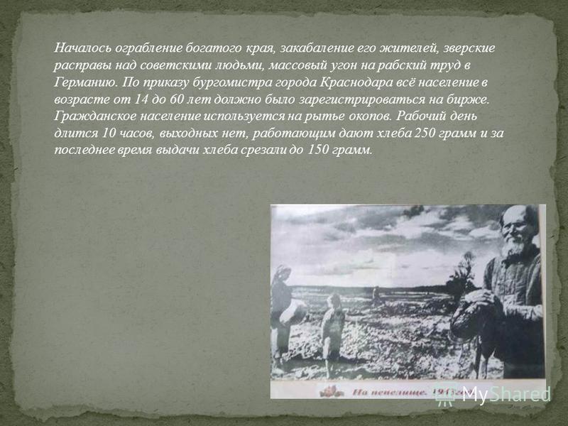 Началось ограбление богатого края, закабаление его жителей, зверские расправы над советскими людьми, массовый угон на рабский труд в Германию. По приказу бургомистра города Краснодара всё население в возрасте от 14 до 60 лет должно было зарегистриров