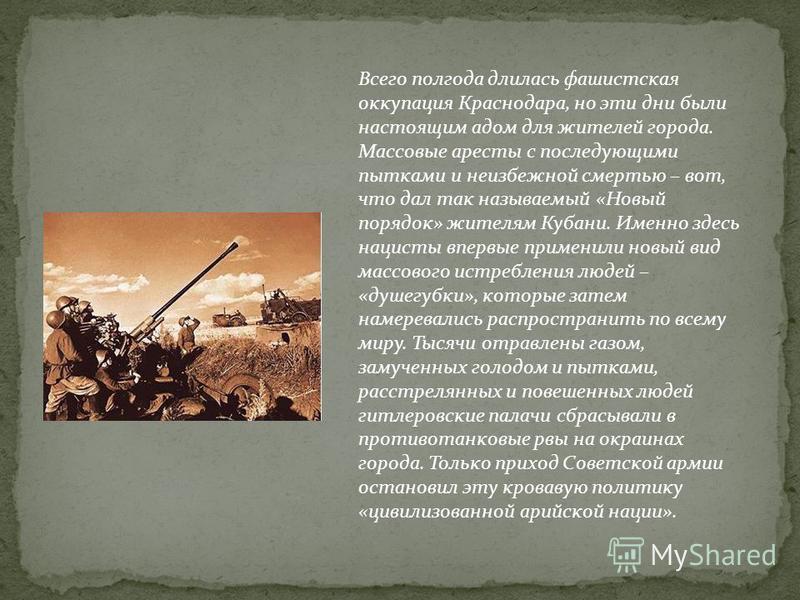 Всего полгода длилась фашистская оккупация Краснодара, но эти дни были настоящим адом для жителей города. Массовые аресты с последующими пытками и неизбежной смертью – вот, что дал так называемый «Новый порядок» жителям Кубани. Именно здесь нацисты в