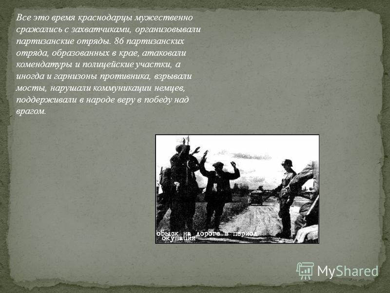 Все это время краснодарцы мужественно сражались с захватчиками, организовывали партизанские отряды. 86 партизанских отряда, образованных в крае, атаковали комендатуры и полицейские участки, а иногда и гарнизоны противника, взрывали мосты, нарушали ко